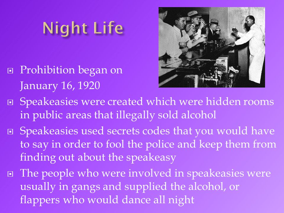  Prohibition began on January 16, 1920  Speakeasies were created which were hidden rooms in public areas that illegally sold alcohol  Speakeasies u