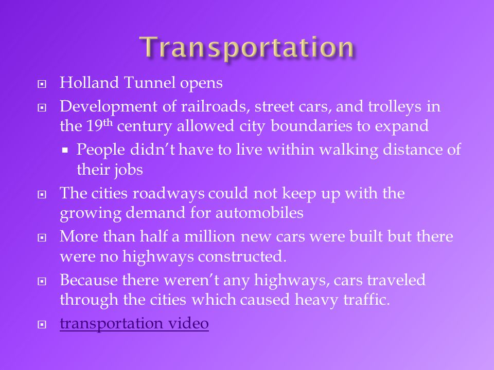  Holland Tunnel opens  Development of railroads, street cars, and trolleys in the 19 th century allowed city boundaries to expand  People didn't have to live within walking distance of their jobs  The cities roadways could not keep up with the growing demand for automobiles  More than half a million new cars were built but there were no highways constructed.