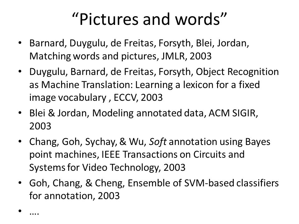 Pictures and words Barnard, Duygulu, de Freitas, Forsyth, Blei, Jordan, Matching words and pictures, JMLR, 2003 Duygulu, Barnard, de Freitas, Forsyth, Object Recognition as Machine Translation: Learning a lexicon for a fixed image vocabulary, ECCV, 2003 Blei & Jordan, Modeling annotated data, ACM SIGIR, 2003 Chang, Goh, Sychay, & Wu, Soft annotation using Bayes point machines, IEEE Transactions on Circuits and Systems for Video Technology, 2003 Goh, Chang, & Cheng, Ensemble of SVM-based classifiers for annotation, 2003 ….
