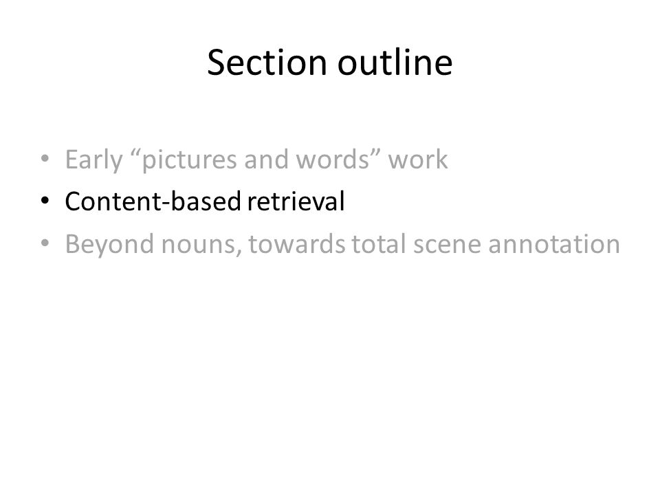 Section outline Early pictures and words work Content-based retrieval Beyond nouns, towards total scene annotation