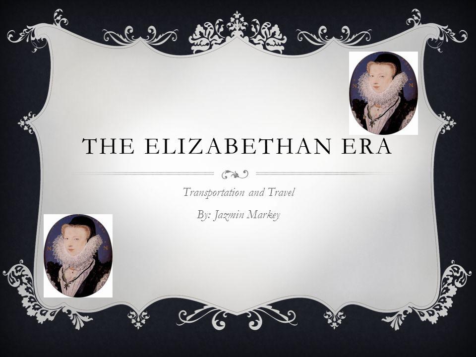 THE ELIZABETHAN ERA Transportation and Travel By: Jazmin Markey