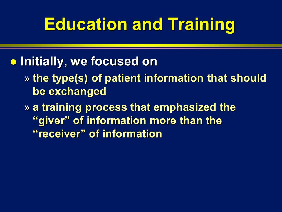 Education and Training l Initially, we focused on »the type(s) of patient information that should be exchanged »a training process that emphasized the giver of information more than the receiver of information