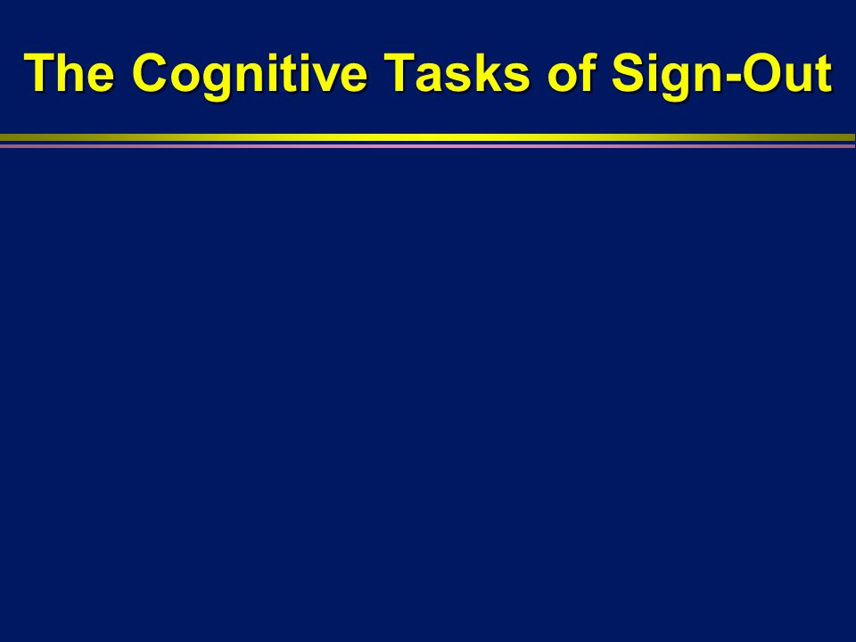 The Cognitive Tasks of Sign-Out l For a successful sign-out, physicians handing off care and physicians assuming care must assemble a shared mental model of patients they are caring for l This co-orientation is necessary to recognize and analyze problems, to make sense of the situation, and to plan l Co-orientation also provides an opportunity for rescue and recovery (collaborative cross-checking)