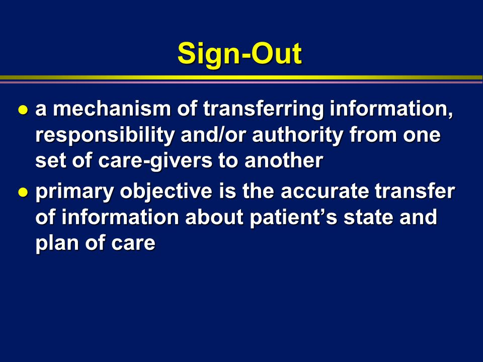 Sign-Out l a mechanism of transferring information, responsibility and/or authority from one set of care-givers to another l primary objective is the accurate transfer of information about patient's state and plan of care