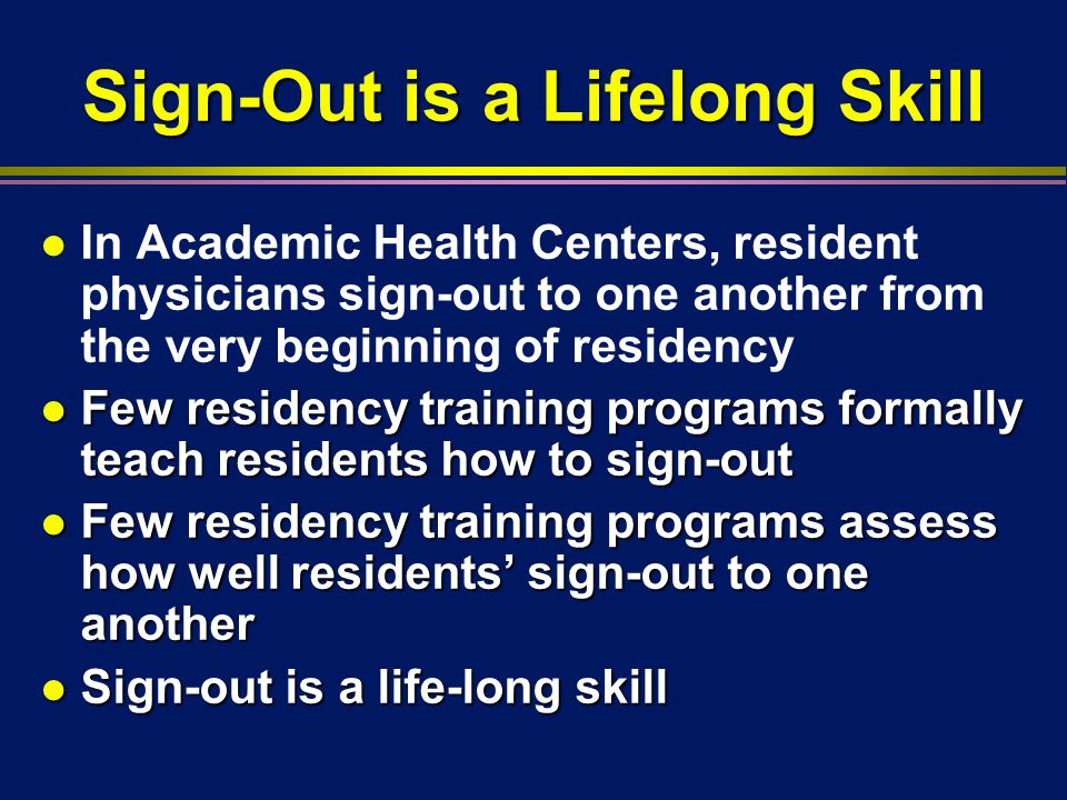 Sign-Out is a Lifelong Skill l In Academic Health Centers, resident physicians sign-out to one another from the very beginning of residency l Few residency training programs formally teach residents how to sign-out l Few residency training programs assess how well residents' sign-out to one another l Sign-out is a life-long skill