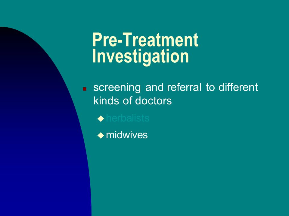 Pre-Treatment Investigation n screening and referral to different kinds of doctors u herbalists