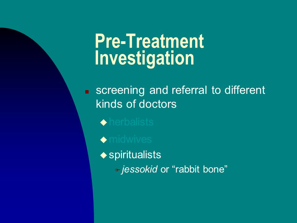 Pre-Treatment Investigation n screening and referral to different kinds of doctors u herbalists u midwives