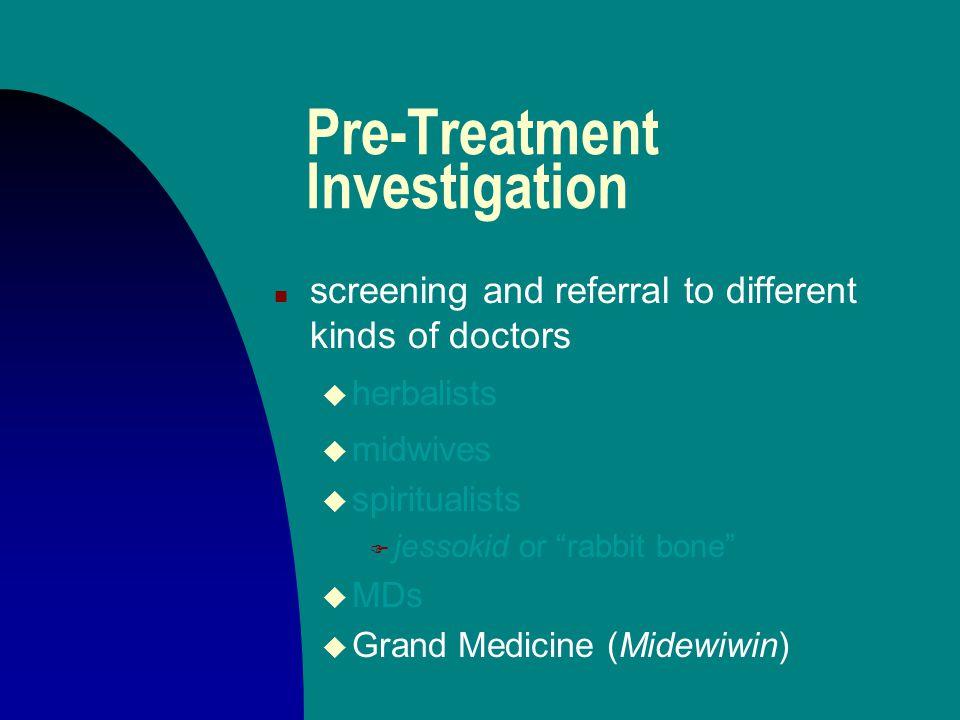 Pre-Treatment Investigation n screening and referral to different kinds of doctors u herbalists u midwives u spiritualists F jessokid or rabbit bone u MDs
