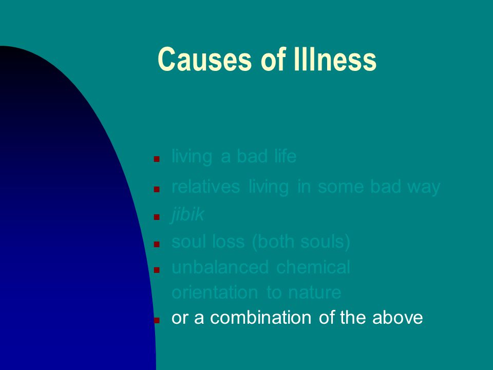Causes of Illness n living a bad life n relatives living in some bad way n jibik n soul loss (both souls) n unbalanced chemical orientation to nature