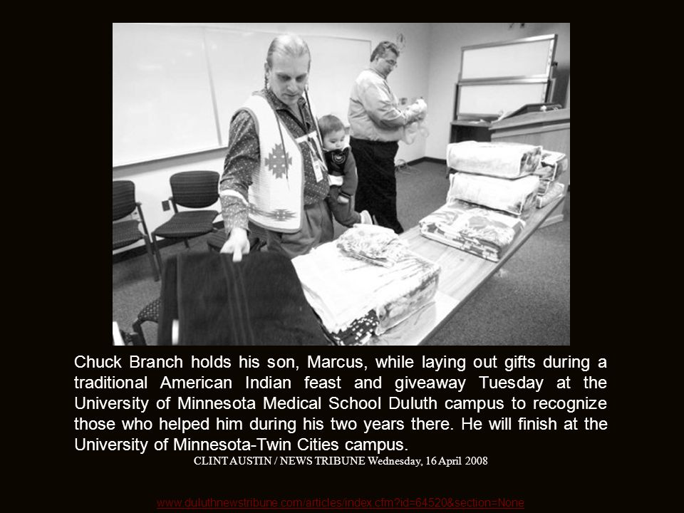 www.duluthnewstribune.com/articles/index.cfm?id=64520&section=None Chuck Branch holds his son, Marcus, while laying out gifts during a traditional American Indian feast and giveaway Tuesday at the University of Minnesota Medical School Duluth campus to recognize those who helped him during his two years there.