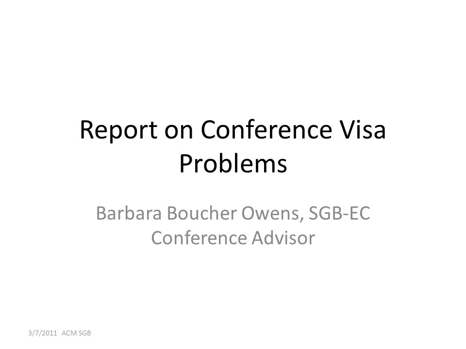 Report on Conference Visa Problems Barbara Boucher Owens, SGB-EC Conference Advisor 3/7/2011 ACM SGB