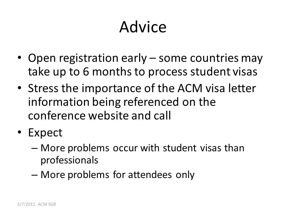 Advice Open registration early – some countries may take up to 6 months to process student visas Stress the importance of the ACM visa letter information being referenced on the conference website and call Expect – More problems occur with student visas than professionals – More problems for attendees only 3/7/2011 ACM SGB