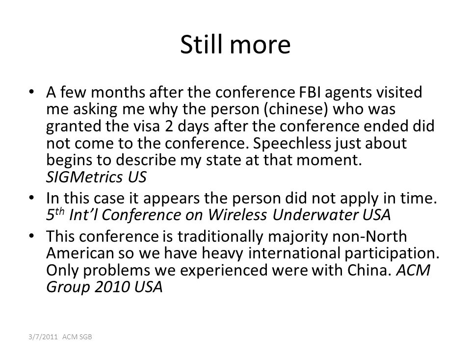 Still more A few months after the conference FBI agents visited me asking me why the person (chinese) who was granted the visa 2 days after the conference ended did not come to the conference.