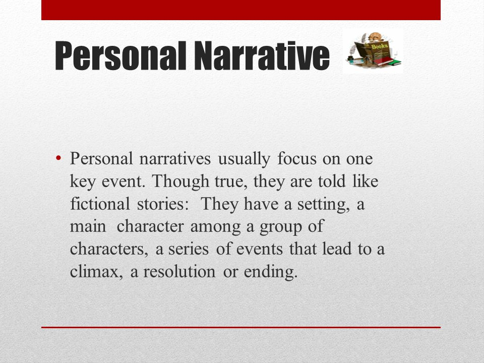 Personal Narrative Personal narratives usually focus on one key event. Though true, they are told like fictional stories: They have a setting, a main