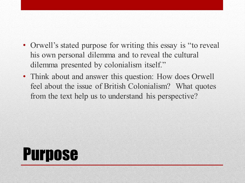 """Purpose Orwell's stated purpose for writing this essay is """"to reveal his own personal dilemma and to reveal the cultural dilemma presented by colonial"""