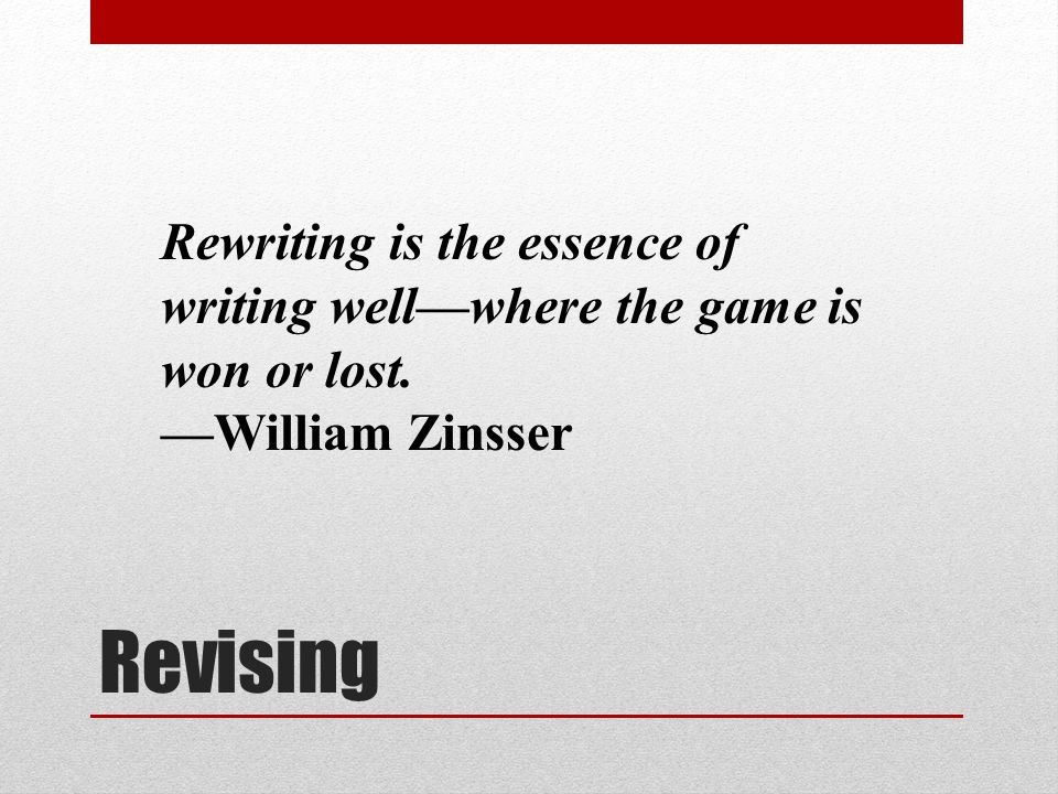 Revising Rewriting is the essence of writing well—where the game is won or lost. —William Zinsser