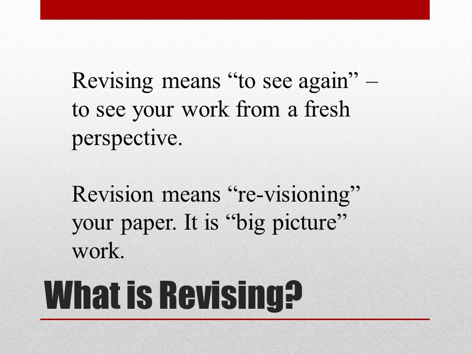 """What is Revising? Revising means """"to see again"""" – to see your work from a fresh perspective. Revision means """"re-visioning"""" your paper. It is """"big pict"""