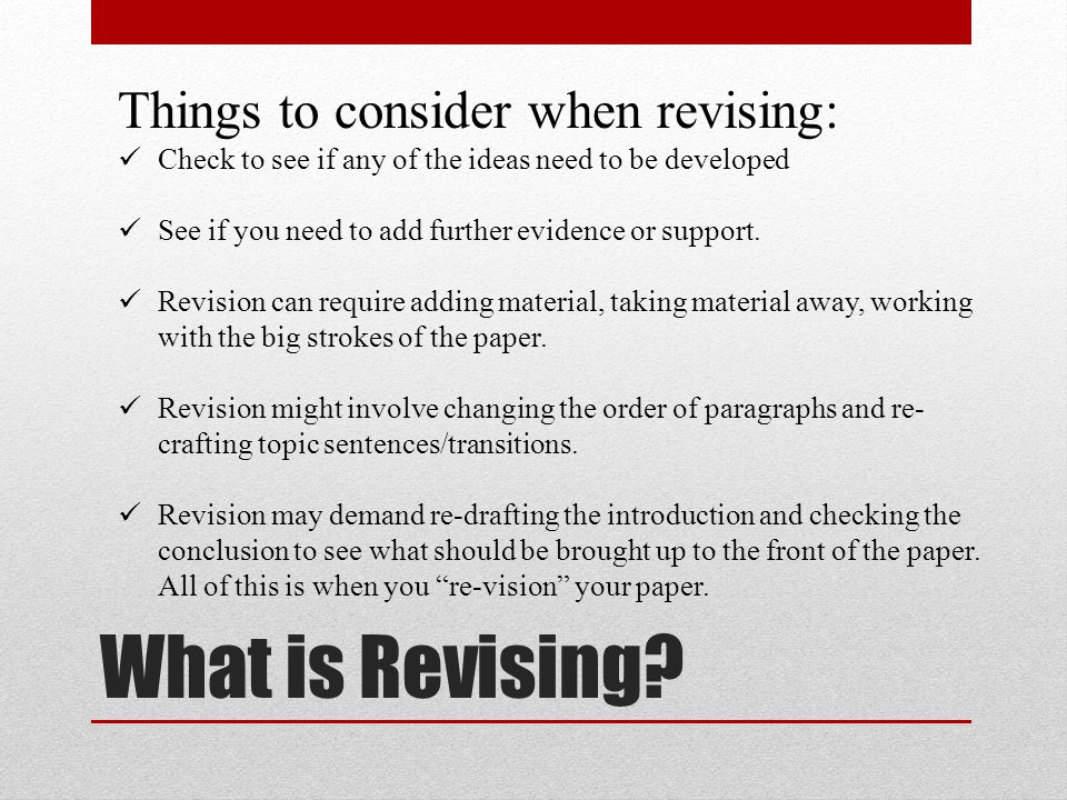 What is Revising? Things to consider when revising: Check to see if any of the ideas need to be developed See if you need to add further evidence or s