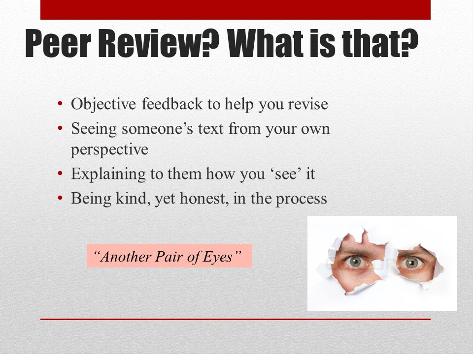 Peer Review? What is that? Objective feedback to help you revise Seeing someone's text from your own perspective Explaining to them how you 'see' it B