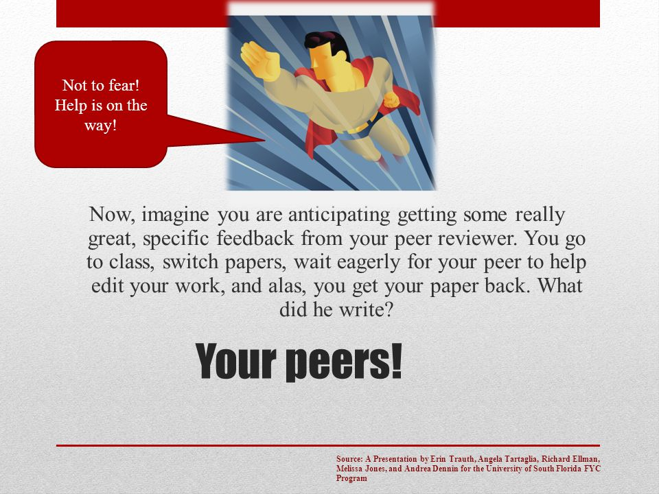Your peers! Now, imagine you are anticipating getting some really great, specific feedback from your peer reviewer. You go to class, switch papers, wa