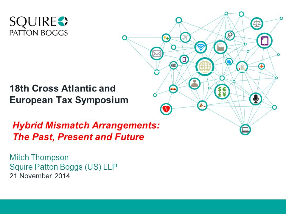 18th Cross Atlantic and European Tax Symposium Mitch Thompson Squire Patton Boggs (US) LLP 21 November 2014 Hybrid Mismatch Arrangements: The Past, Present and Future