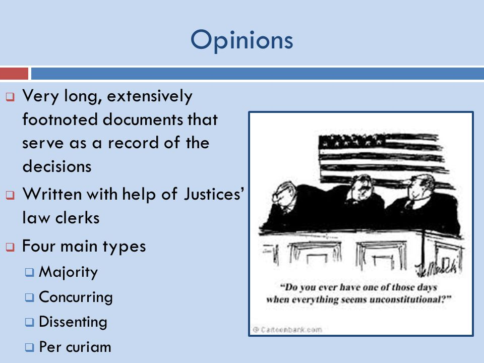 Opinions  Very long, extensively footnoted documents that serve as a record of the decisions  Written with help of Justices' law clerks  Four main types  Majority  Concurring  Dissenting  Per curiam
