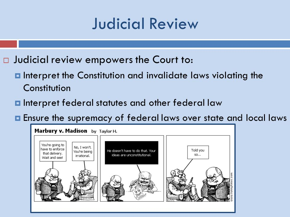 Judicial Review  Judicial review empowers the Court to:  Interpret the Constitution and invalidate laws violating the Constitution  Interpret federal statutes and other federal law  Ensure the supremacy of federal laws over state and local laws