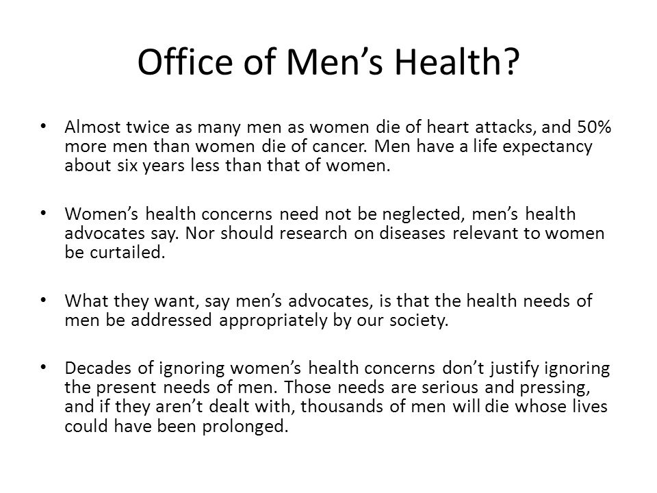 Office of Men's Health? Almost twice as many men as women die of heart attacks, and 50% more men than women die of cancer. Men have a life expectancy