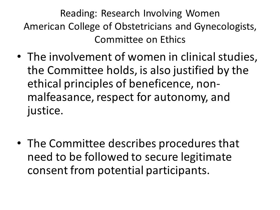 Reading: Research Involving Women American College of Obstetricians and Gynecologists, Committee on Ethics The involvement of women in clinical studies, the Committee holds, is also justified by the ethical principles of beneficence, non- malfeasance, respect for autonomy, and justice.