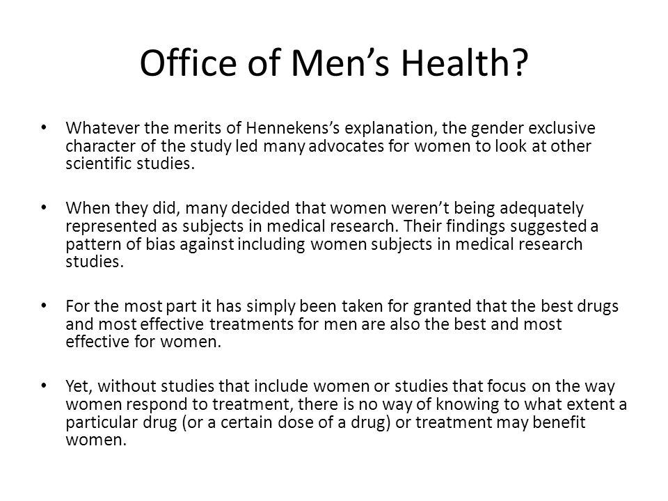 Office of Men's Health? Whatever the merits of Hennekens's explanation, the gender exclusive character of the study led many advocates for women to lo
