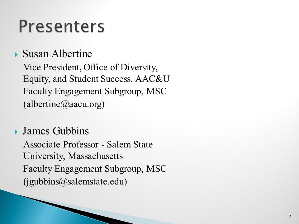  Susan Albertine Vice President, Office of Diversity, Equity, and Student Success, AAC&U Faculty Engagement Subgroup, MSC (albertine@aacu.org)  James Gubbins Associate Professor - Salem State University, Massachusetts Faculty Engagement Subgroup, MSC (jgubbins@salemstate.edu) 2