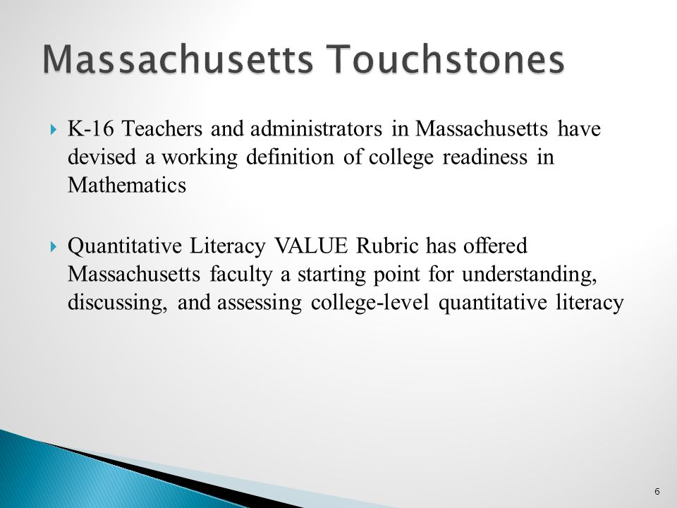 6  K-16 Teachers and administrators in Massachusetts have devised a working definition of college readiness in Mathematics  Quantitative Literacy VALUE Rubric has offered Massachusetts faculty a starting point for understanding, discussing, and assessing college-level quantitative literacy