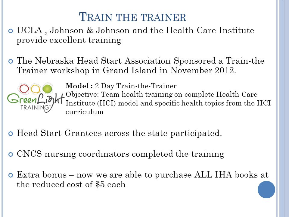 T RAIN THE TRAINER UCLA, Johnson & Johnson and the Health Care Institute provide excellent training The Nebraska Head Start Association Sponsored a Train-the Trainer workshop in Grand Island in November 2012.
