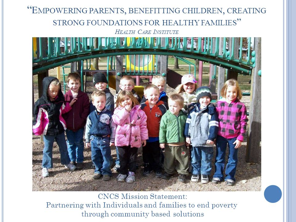 E MPOWERING PARENTS, BENEFITTING CHILDREN, CREATING STRONG FOUNDATIONS FOR HEALTHY FAMILIES H EALTH C ARE I NSTITUTE CNCS Mission Statement: Partnering with Individuals and families to end poverty through community based solutions