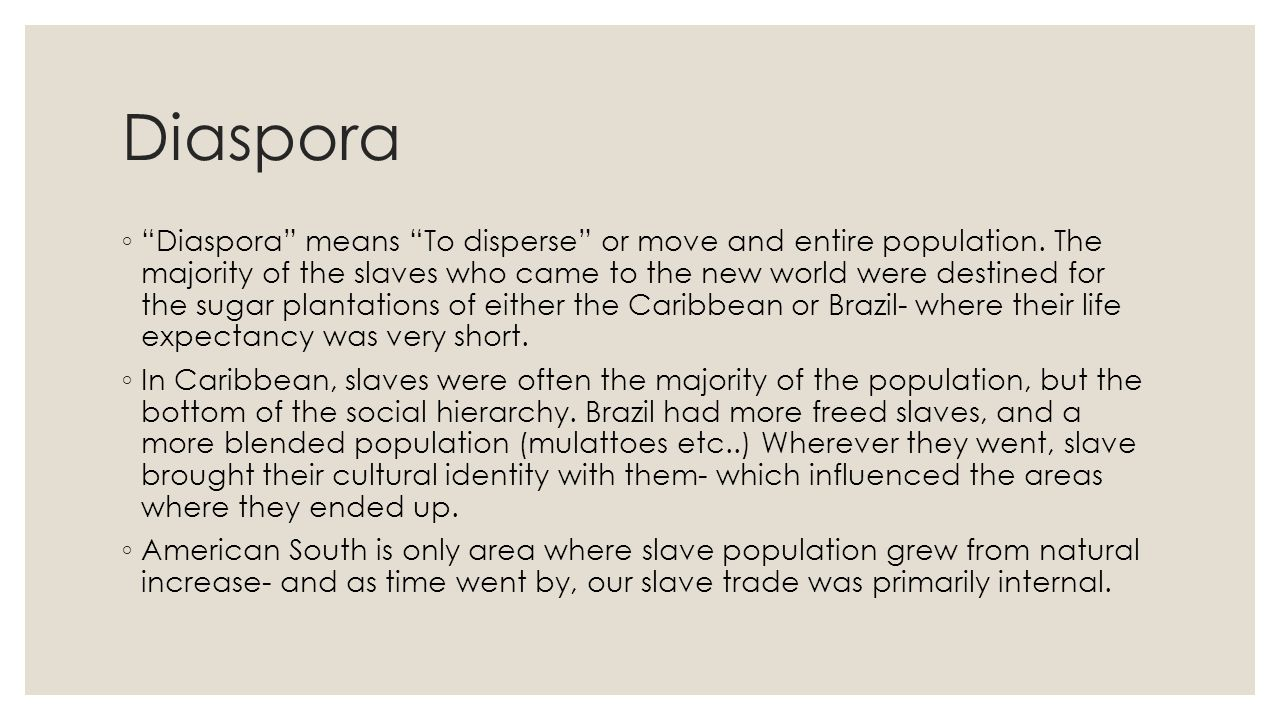 """Diaspora ◦ """"Diaspora"""" means """"To disperse"""" or move and entire population. The majority of the slaves who came to the new world were destined for the su"""