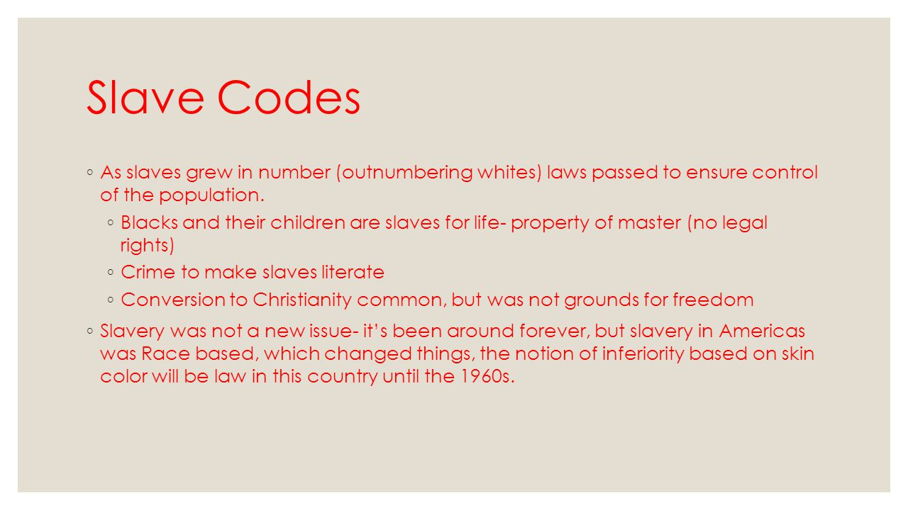 Slave Codes ◦ As slaves grew in number (outnumbering whites) laws passed to ensure control of the population. ◦ Blacks and their children are slaves f