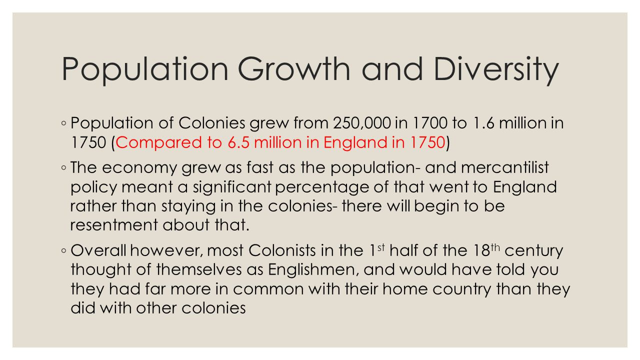 Population Growth and Diversity ◦ Population of Colonies grew from 250,000 in 1700 to 1.6 million in 1750 (Compared to 6.5 million in England in 1750)