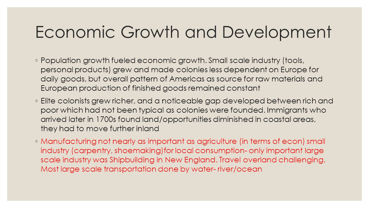 Economic Growth and Development ◦ Population growth fueled economic growth. Small scale industry (tools, personal products) grew and made colonies les
