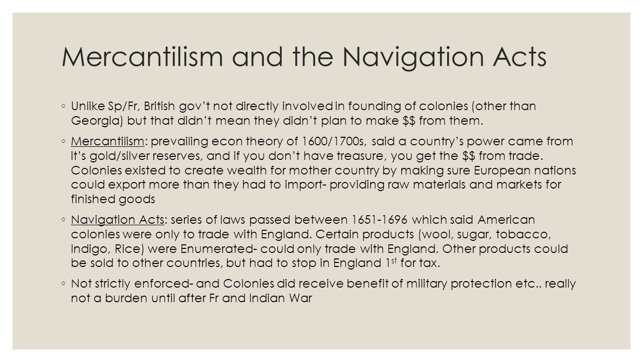 Mercantilism and the Navigation Acts ◦ Unlike Sp/Fr, British gov't not directly involved in founding of colonies (other than Georgia) but that didn't