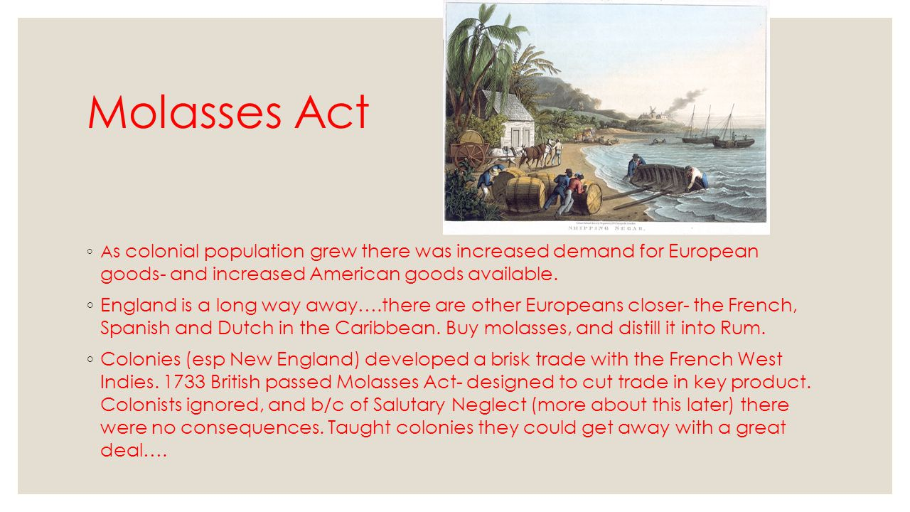Molasses Act ◦ A s colonial population grew there was increased demand for European goods- and increased American goods available. ◦ England is a long