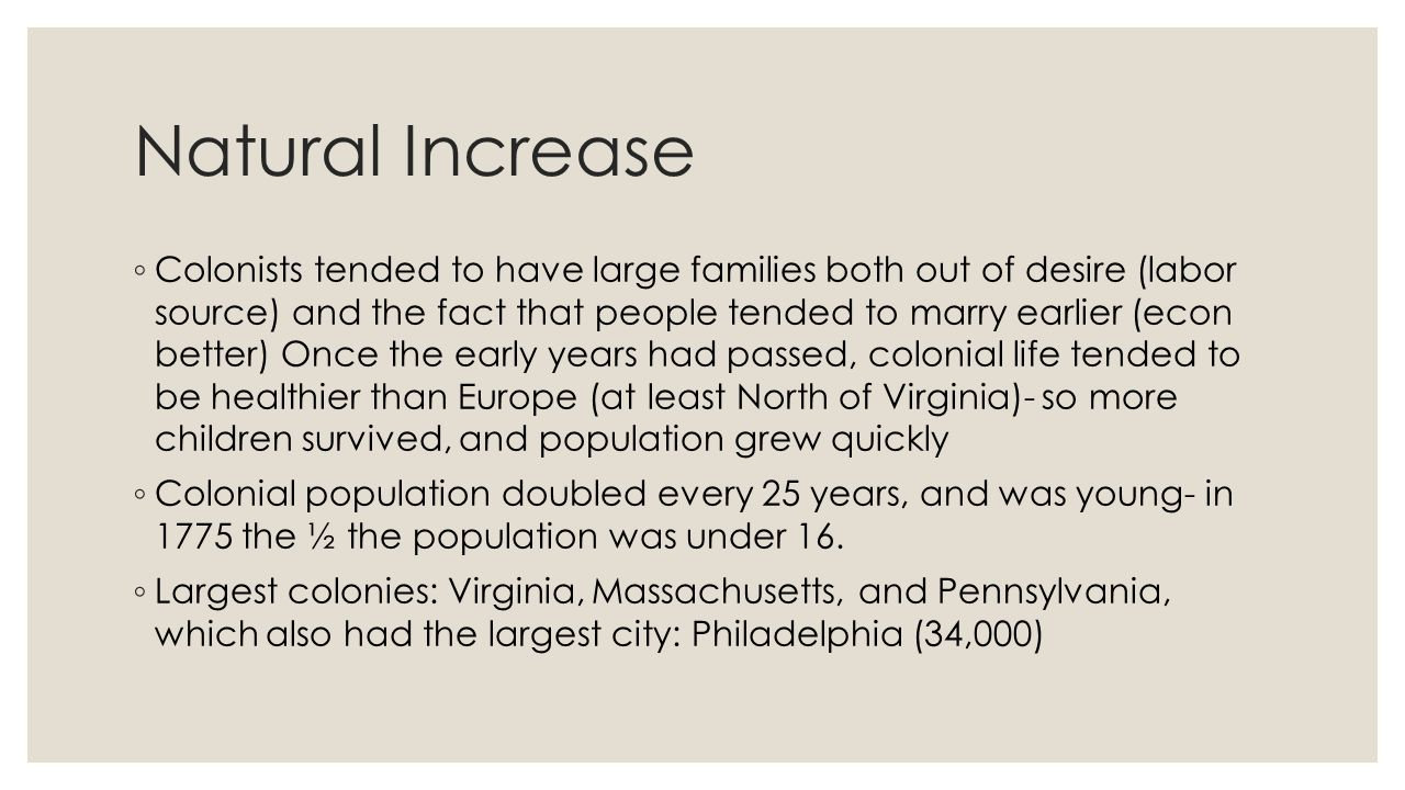 Natural Increase ◦ Colonists tended to have large families both out of desire (labor source) and the fact that people tended to marry earlier (econ be