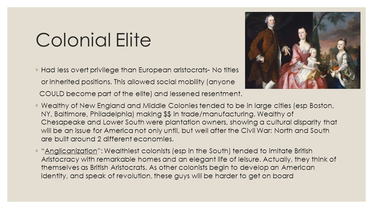 Colonial Elite ◦ Had less overt privilege than European aristocrats- No titles or inherited positions. This allowed social mobility (anyone COULD beco