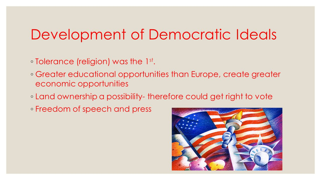 Development of Democratic Ideals ◦ Tolerance (religion) was the 1 st. ◦ Greater educational opportunities than Europe, create greater economic opportu