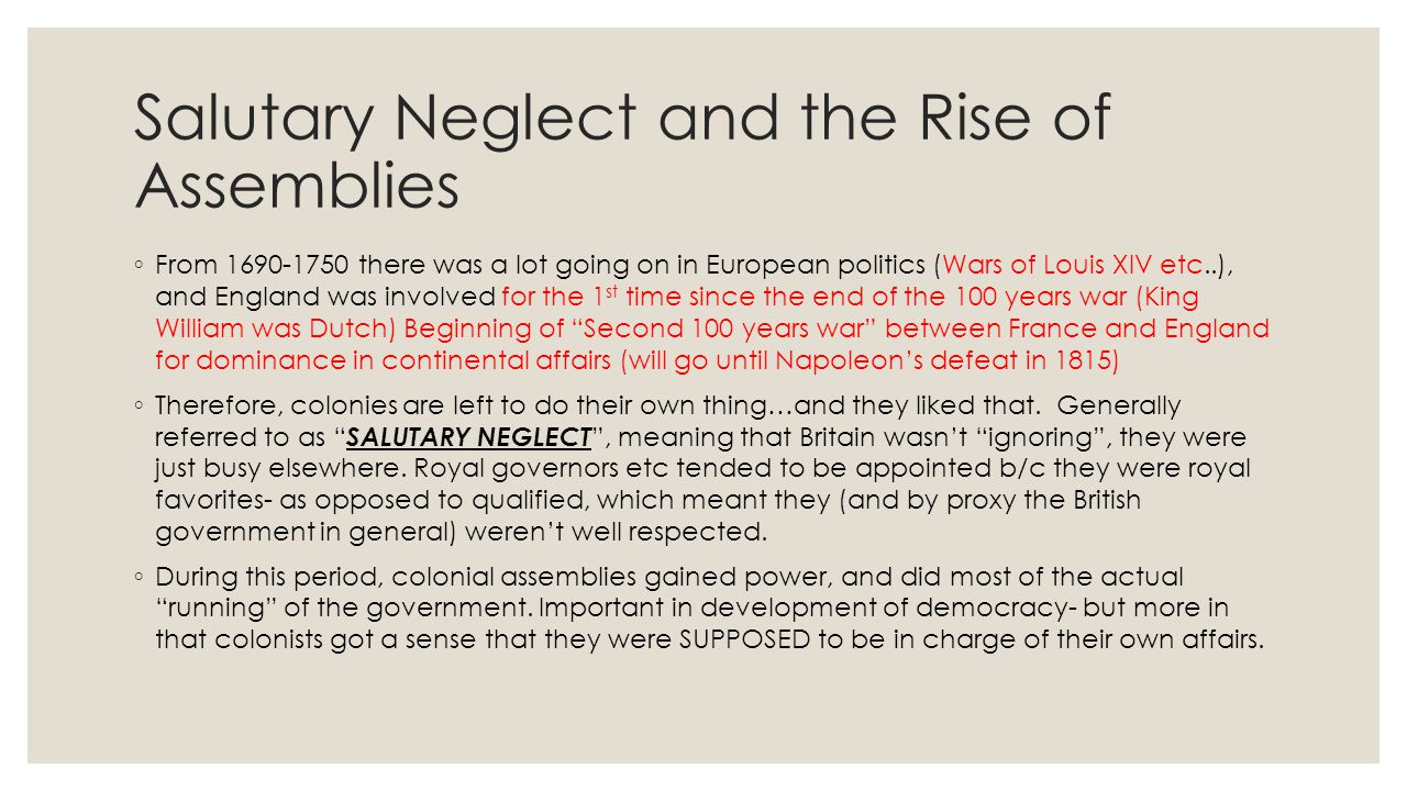 Salutary Neglect and the Rise of Assemblies ◦ From 1690-1750 there was a lot going on in European politics (Wars of Louis XIV etc..), and England was
