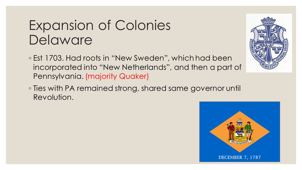 """Expansion of Colonies Delaware ◦ Est 1703. Had roots in """"New Sweden"""", which had been incorporated into """"New Netherlands"""", and then a part of Pennsylva"""