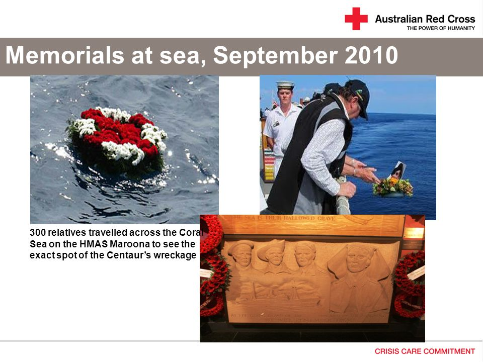 Memorials at sea, September 2010 300 relatives travelled across the Coral Sea on the HMAS Maroona to see the exact spot of the Centaur's wreckage