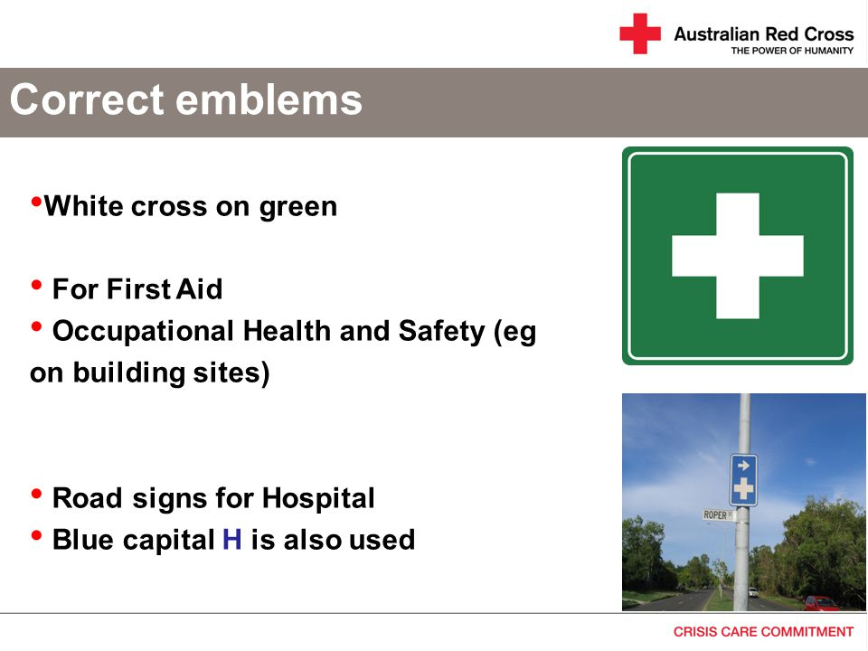Correct emblems White cross on green For First Aid Occupational Health and Safety (eg on building sites) Road signs for Hospital Blue capital H is also used