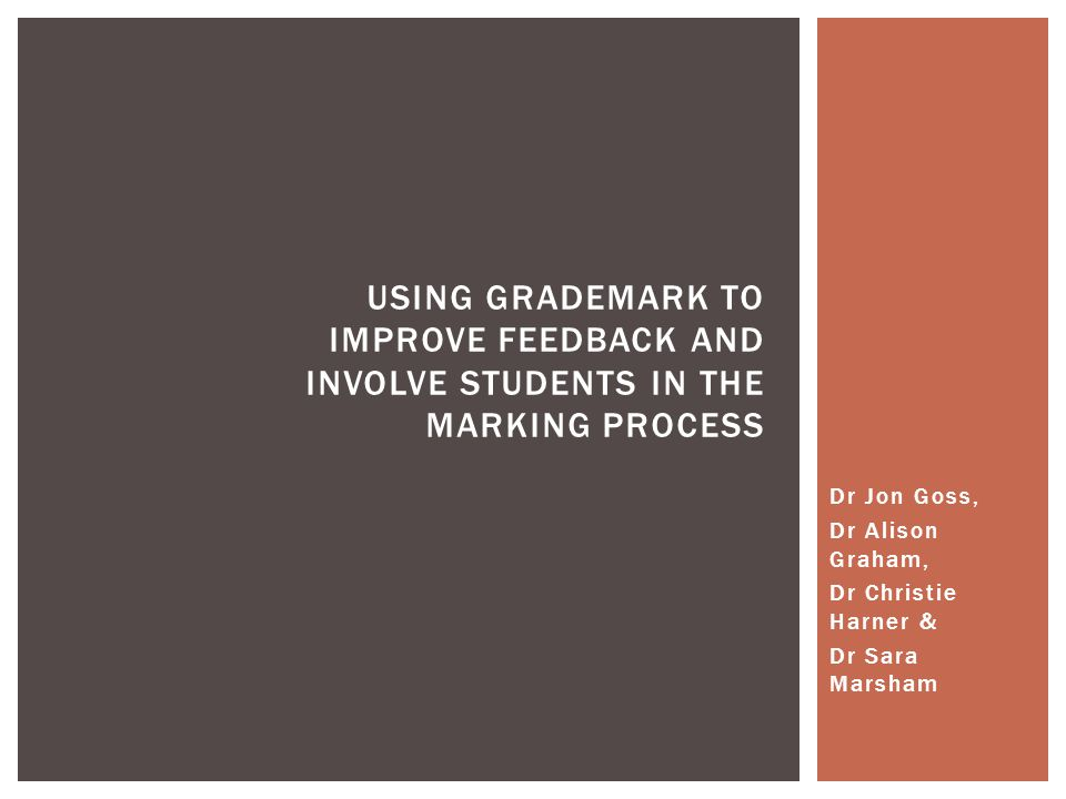 Dr Jon Goss, Dr Alison Graham, Dr Christie Harner & Dr Sara Marsham USING GRADEMARK TO IMPROVE FEEDBACK AND INVOLVE STUDENTS IN THE MARKING PROCESS