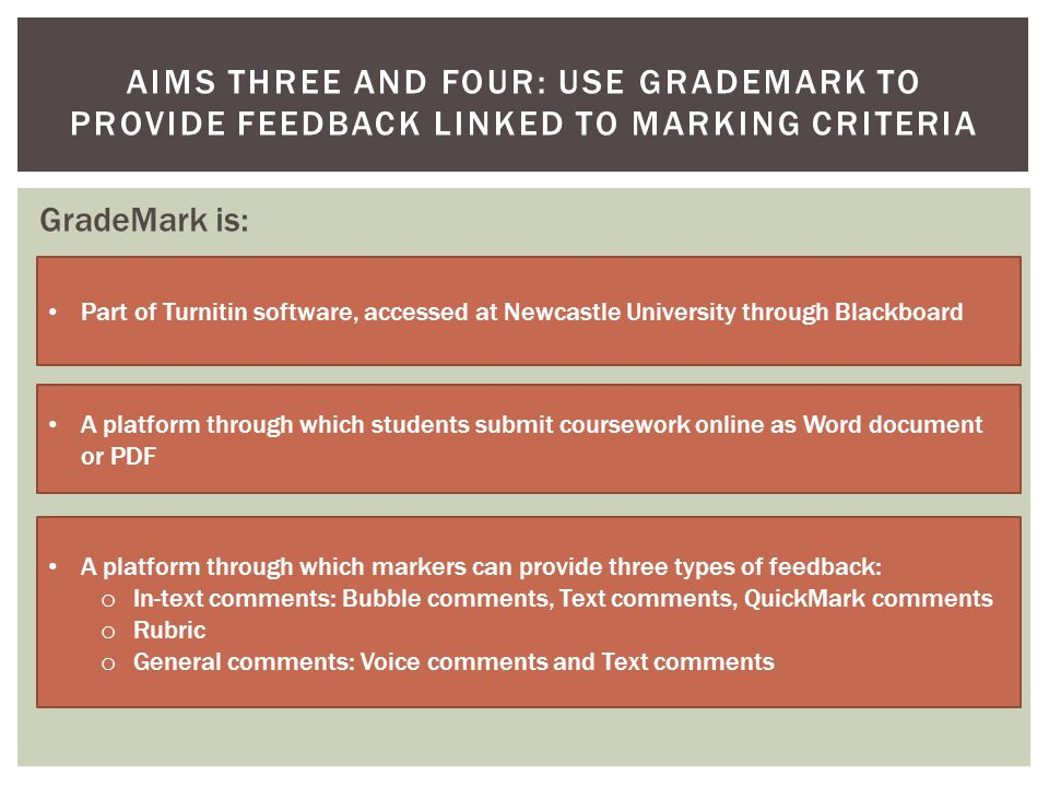 AIMS THREE AND FOUR: USE GRADEMARK TO PROVIDE FEEDBACK LINKED TO MARKING CRITERIA GradeMark is: Part of Turnitin software, accessed at Newcastle University through Blackboard A platform through which students submit coursework online as Word document or PDF A platform through which markers can provide three types of feedback: o In-text comments: Bubble comments, Text comments, QuickMark comments o Rubric o General comments: Voice comments and Text comments