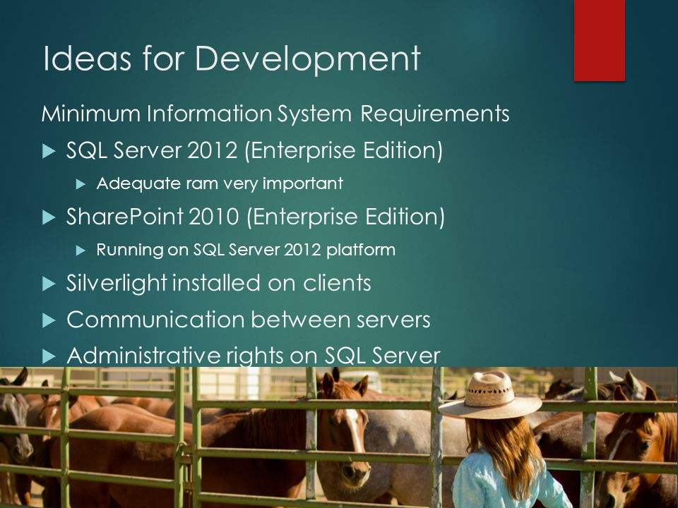 Ideas for Development Minimum Information System Requirements  SQL Server 2012 (Enterprise Edition)  Adequate ram very important  SharePoint 2010 (Enterprise Edition)  Running on SQL Server 2012 platform  Silverlight installed on clients  Communication between servers  Administrative rights on SQL Server